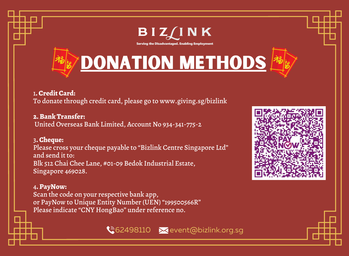 "Donation Methods: 1. Credit Card: To donate through credit card, please go to www.giving.sg/bizlink  2. Bank Transfer: Our bank transfer details are: United Overseas Bank Limited, Account No. 934-341-775-2  3. Cheque: Please cross your cheque payable to ""Bizlink Centre Singapore Ltd"" and send it to: Blk 512 Chai Chee  Lane, #01-09 Bedok Industrial Estate, Singapore 469028.  4. PayNow: Scan the QR Code on your respective bank application, or PayNow to Unique Entity Number (UEN) ""199500566R"". Please indicate ""CNY HongBao"" under reference no."